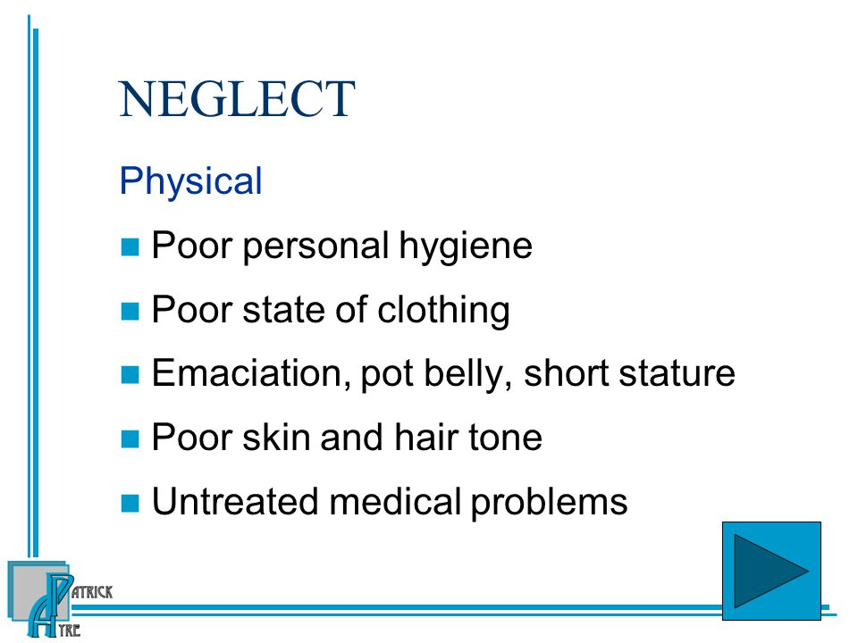 NEGLECT Physical Poor personal hygiene Poor state of clothing Emaciation, pot belly, short stature Poor skin and hair tone Untreated medical problems