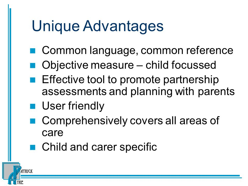 Unique Advantages Common language, common reference Objective measure – child focussed Effective tool to promote partnership assessments and planning with parents User friendly Comprehensively covers all areas of care Child and carer specific