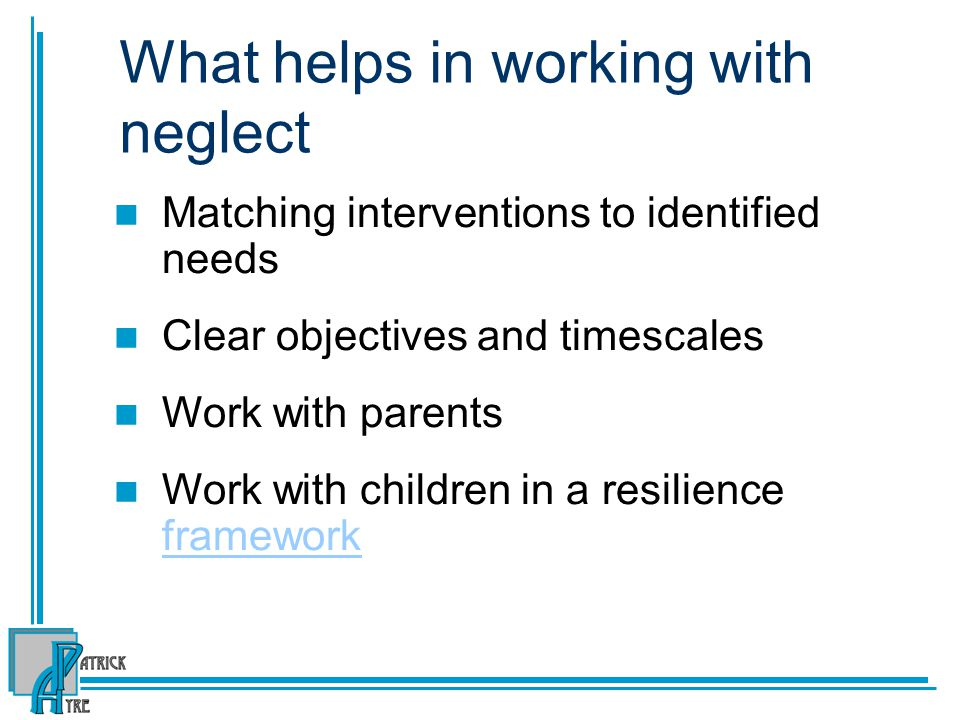 What helps in working with neglect Matching interventions to identified needs Clear objectives and timescales Work with parents Work with children in a resilience framework framework