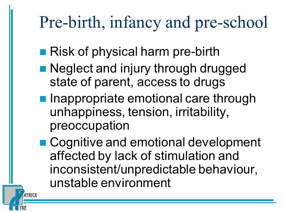 Pre-birth, infancy and pre-school Risk of physical harm pre-birth Neglect and injury through drugged state of parent, access to drugs Inappropriate emotional care through unhappiness, tension, irritability, preoccupation Cognitive and emotional development affected by lack of stimulation and inconsistent/unpredictable behaviour, unstable environment