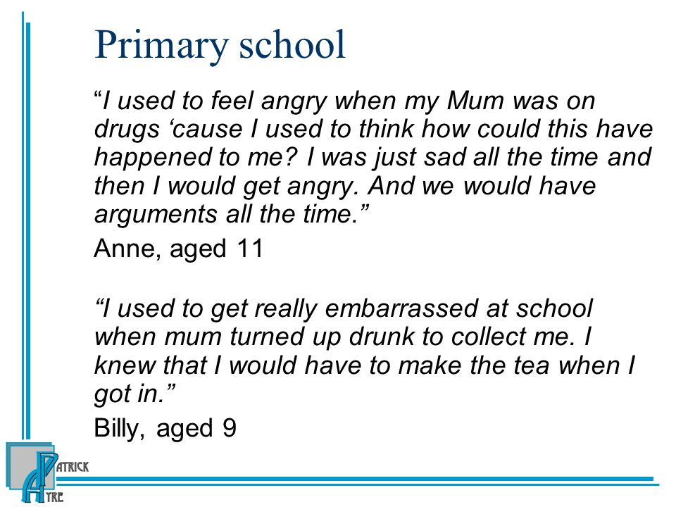 Primary school I used to feel angry when my Mum was on drugs 'cause I used to think how could this have happened to me.