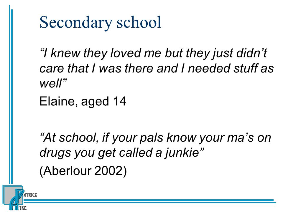Secondary school I knew they loved me but they just didn't care that I was there and I needed stuff as well Elaine, aged 14 At school, if your pals know your ma's on drugs you get called a junkie (Aberlour 2002)