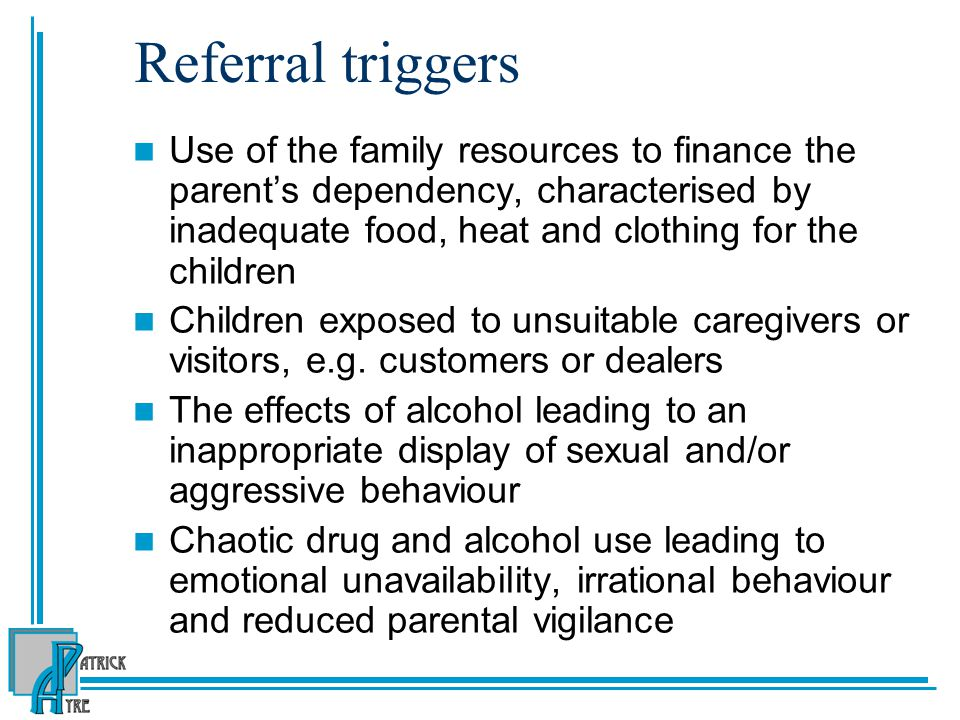 Referral triggers Use of the family resources to finance the parent's dependency, characterised by inadequate food, heat and clothing for the children Children exposed to unsuitable caregivers or visitors, e.g.