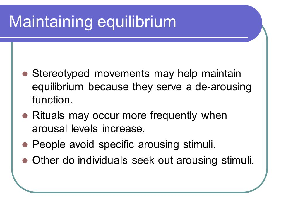 Maintaining equilibrium Stereotyped movements may help maintain equilibrium because they serve a de-arousing function.