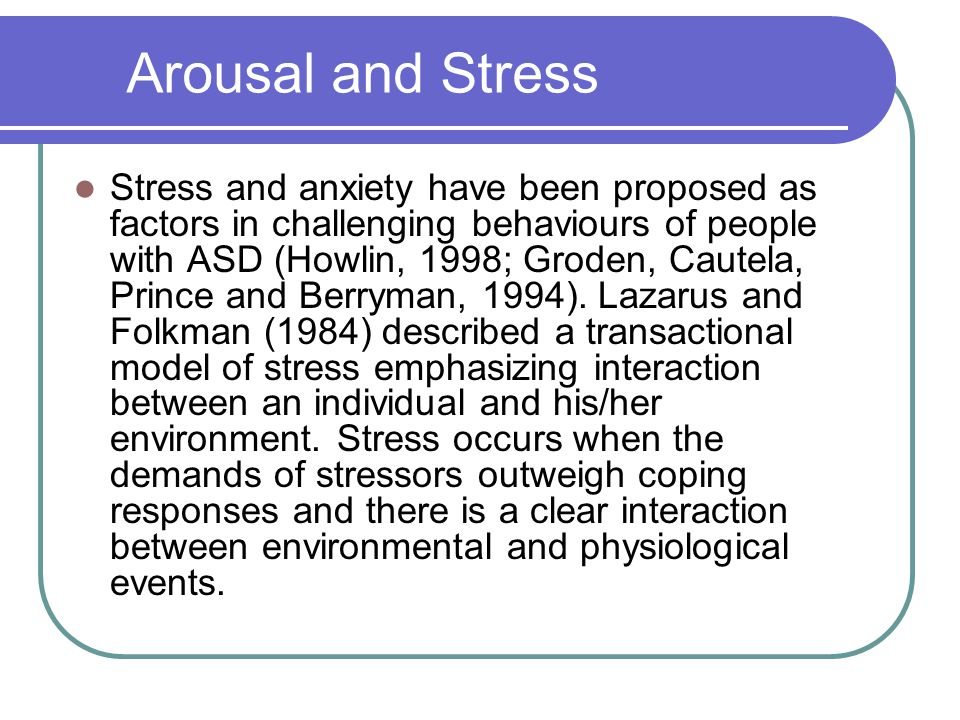 Arousal and Stress Stress and anxiety have been proposed as factors in challenging behaviours of people with ASD (Howlin, 1998; Groden, Cautela, Prince and Berryman, 1994).