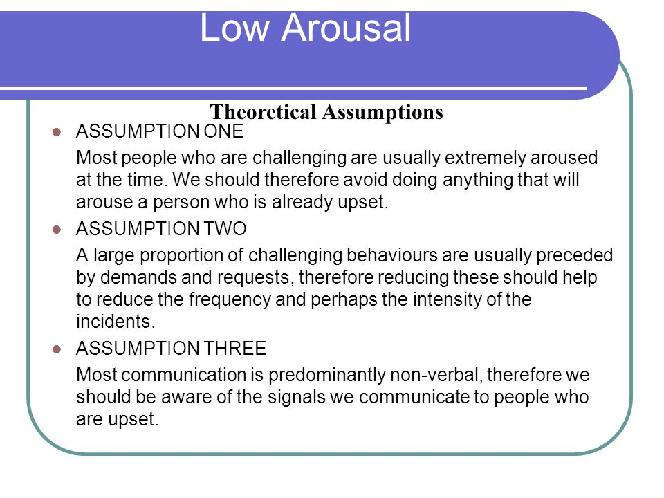 Low Arousal ASSUMPTION ONE Most people who are challenging are usually extremely aroused at the time.