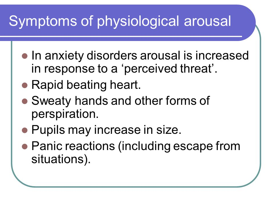 Symptoms of physiological arousal In anxiety disorders arousal is increased in response to a 'perceived threat'.