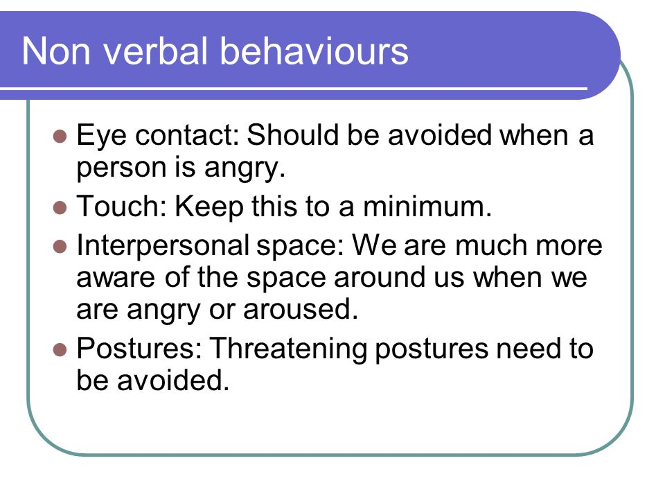 Non verbal behaviours Eye contact: Should be avoided when a person is angry.
