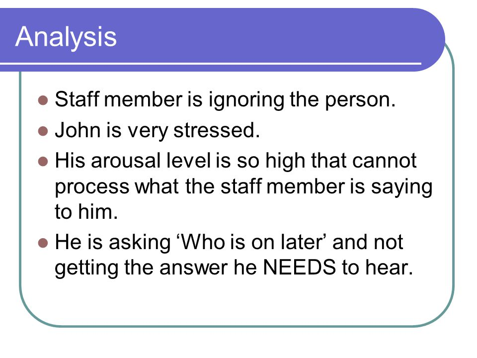Analysis Staff member is ignoring the person. John is very stressed.