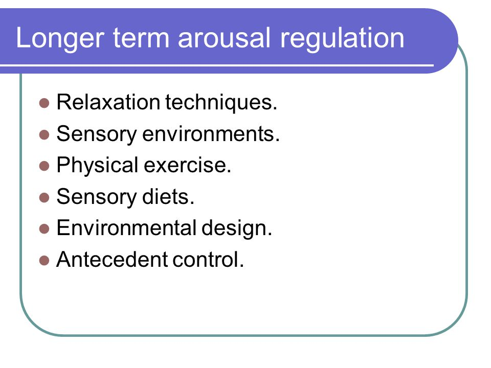 Longer term arousal regulation Relaxation techniques.