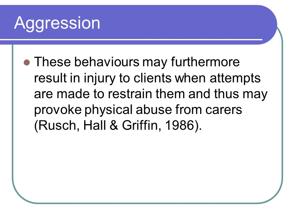 Aggression These behaviours may furthermore result in injury to clients when attempts are made to restrain them and thus may provoke physical abuse from carers (Rusch, Hall & Griffin, 1986).