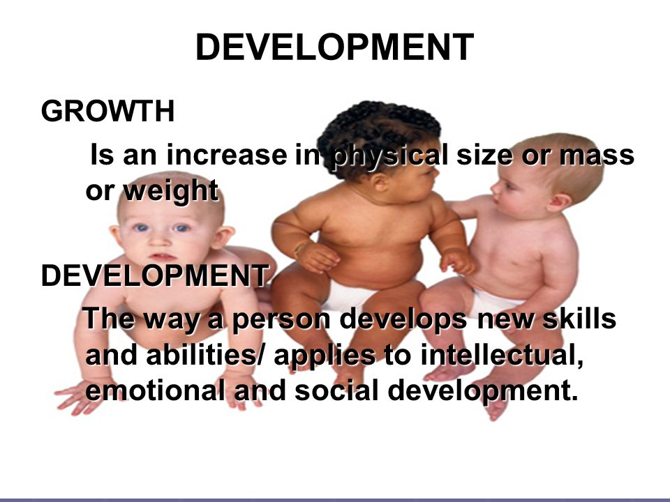 DEVELOPMENT GROWTH Is an increase in physical size or mass or weight Is an increase in physical size or mass or weightDEVELOPMENT The way a person dev