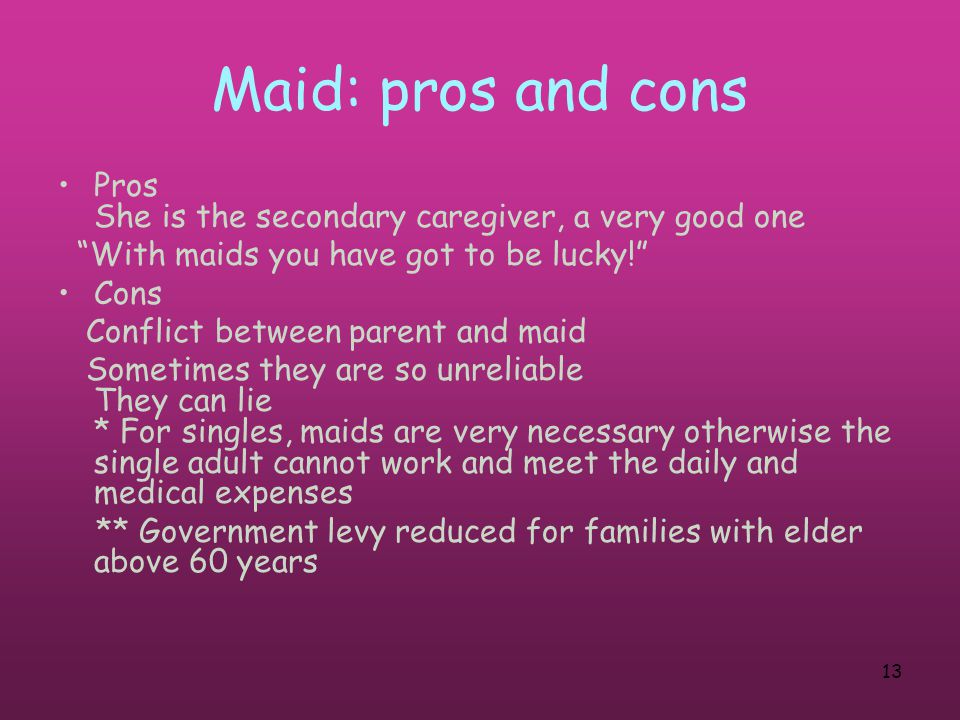 13 Maid: pros and cons Pros She is the secondary caregiver, a very good one With maids you have got to be lucky! Cons Conflict between parent and maid Sometimes they are so unreliable They can lie * For singles, maids are very necessary otherwise the single adult cannot work and meet the daily and medical expenses ** Government levy reduced for families with elder above 60 years