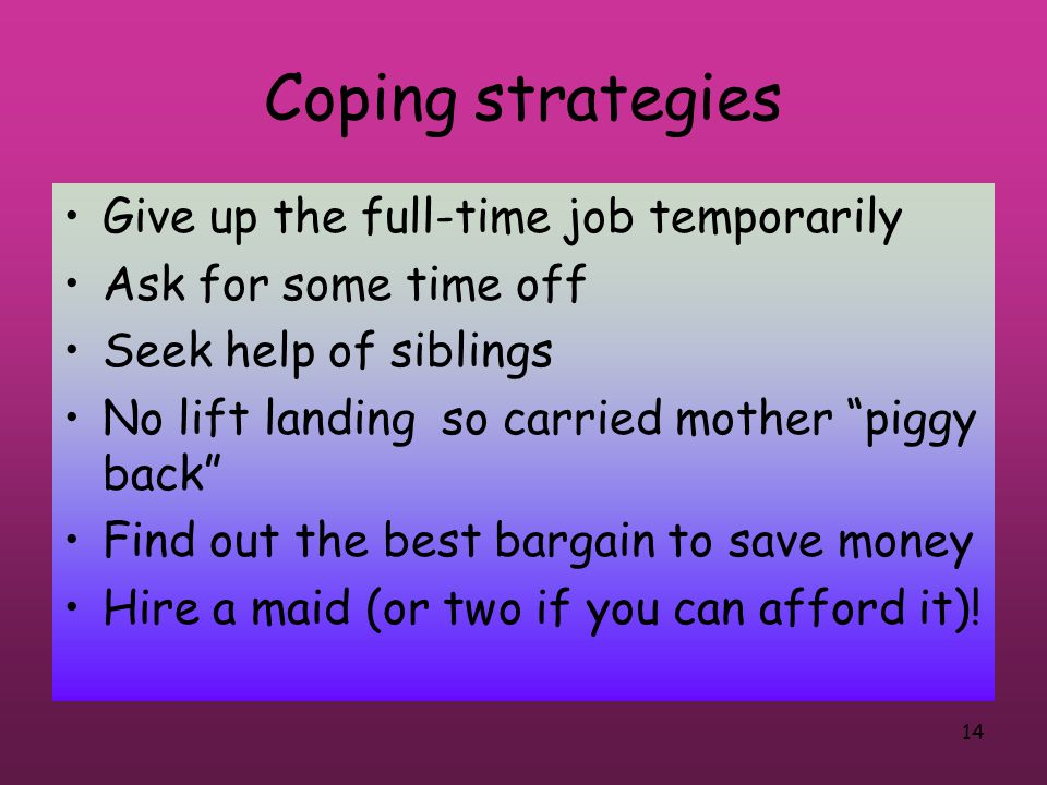 14 Coping strategies Give up the full-time job temporarily Ask for some time off Seek help of siblings No lift landing so carried mother piggy back Find out the best bargain to save money Hire a maid (or two if you can afford it)!