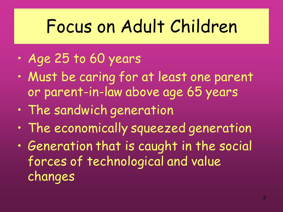 3 Focus on Adult Children Age 25 to 60 years Must be caring for at least one parent or parent-in-law above age 65 years The sandwich generation The economically squeezed generation Generation that is caught in the social forces of technological and value changes