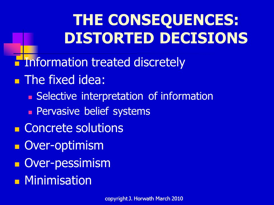 THE CONSEQUENCES: DISTORTED DECISIONS Information treated discretely The fixed idea: Selective interpretation of information Pervasive belief systems Concrete solutions Over-optimism Over-pessimism Minimisation copyright J.