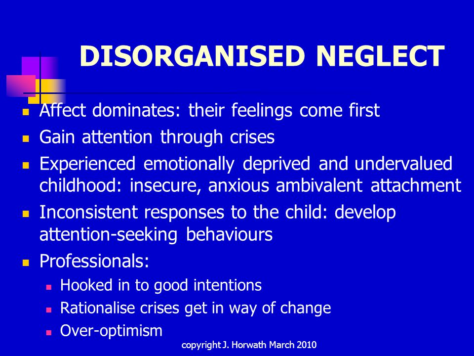DISORGANISED NEGLECT Affect dominates: their feelings come first Gain attention through crises Experienced emotionally deprived and undervalued childhood: insecure, anxious ambivalent attachment Inconsistent responses to the child: develop attention-seeking behaviours Professionals: Hooked in to good intentions Rationalise crises get in way of change Over-optimism copyright J.