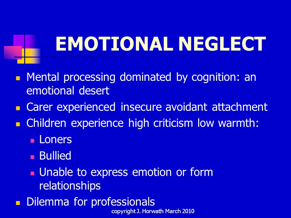 EMOTIONAL NEGLECT Mental processing dominated by cognition: an emotional desert Carer experienced insecure avoidant attachment Children experience high criticism low warmth: Loners Bullied Unable to express emotion or form relationships Dilemma for professionals copyright J.