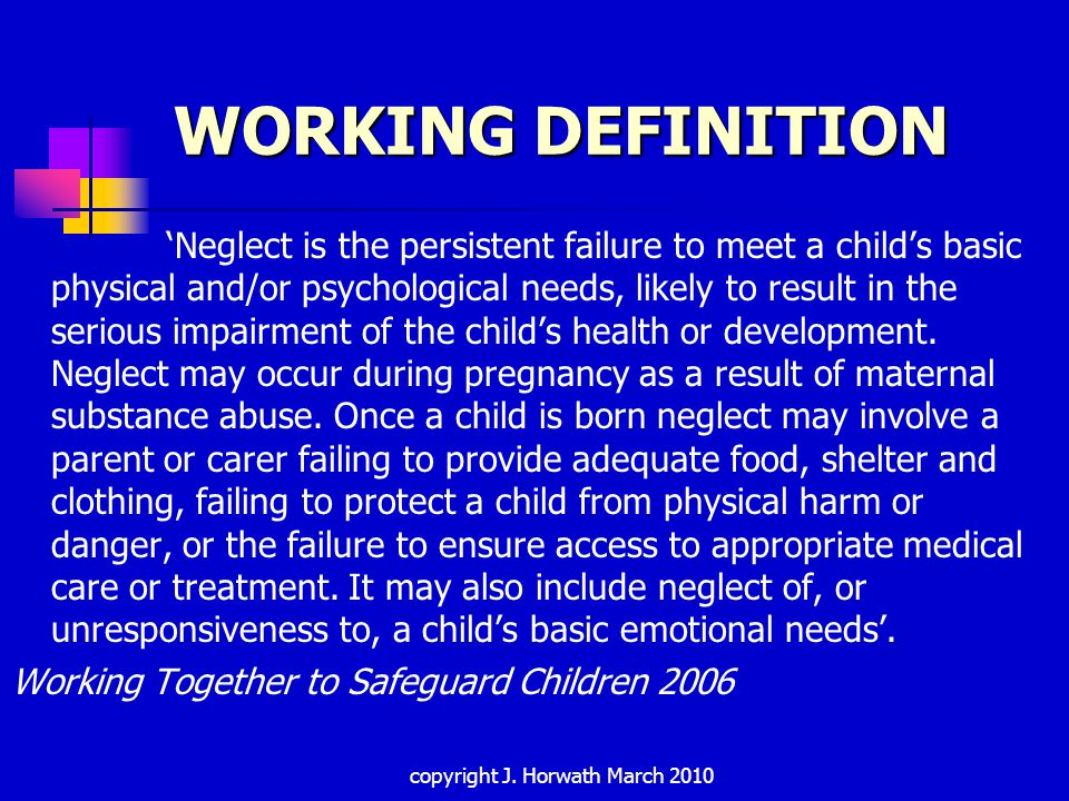 WORKING DEFINITION 'Neglect is the persistent failure to meet a child's basic physical and/or psychological needs, likely to result in the serious impairment of the child's health or development.
