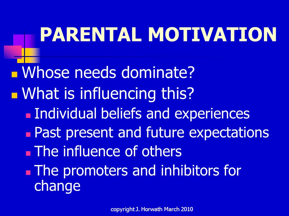copyright J. Horwath March 2010 PARENTAL MOTIVATION Whose needs dominate.