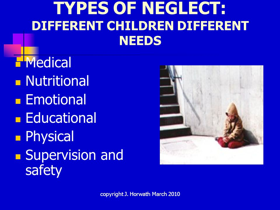 IMPACT OF CHILD NEGLECT Brain development Socio-emotional development: attachments Cognitive and behavioural problems Psychological problems: Anxiety Depression Hostility Isolation Coy coercive strategies Physical development Fatality & 'agency neglect' copyright J.