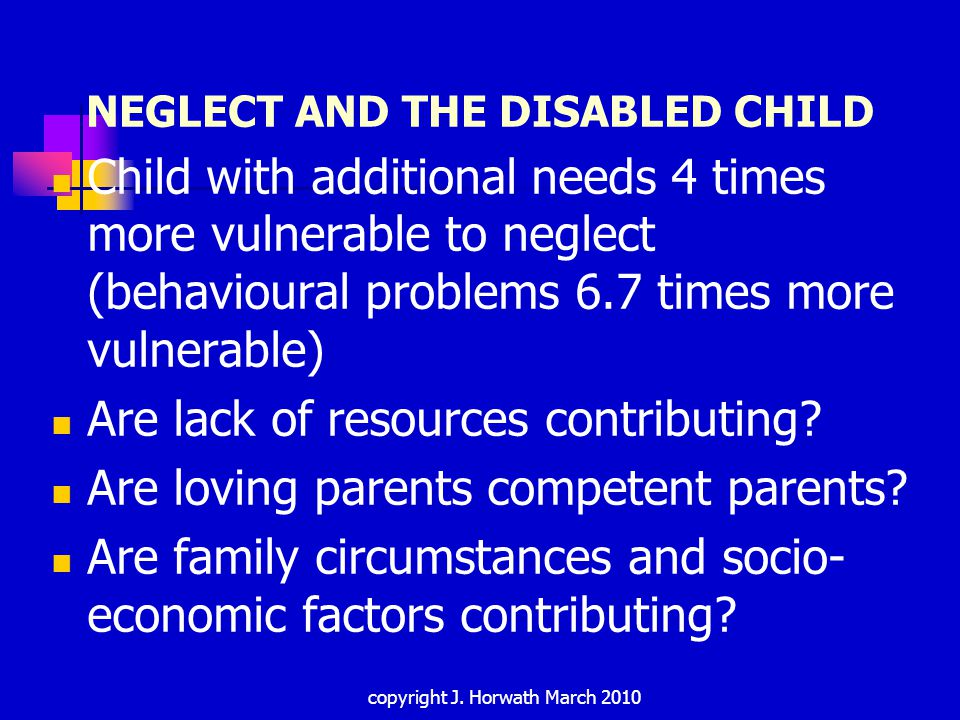 CHRONIC NEGLECT Desensitised to issues, routinised visits Workers built-up relationships Need to avoid 'monitoring' situation Consider: Patterns of behaviour Contacts and plans Significant events Current concerns, parenting issues and socio- economic factors Ways in which parents working to meet needs of child Evaluate: likely outcome, changes required copyright J.