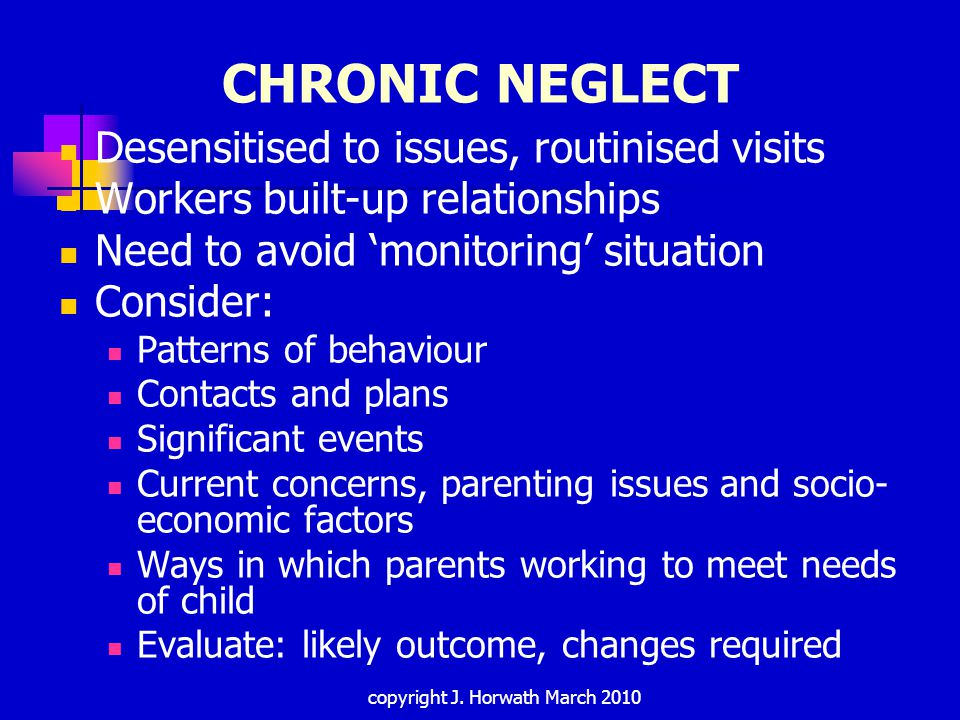 NEGLECTED ADOLESCENTS Failure to address age specific neglect : Offending and challenging behaviour E-safety Impact on brain development Peer relationship abuse Difference between neglectful behaviours and experiences of neglect: Increasing care responsibilities Impact of poverty on leaving home Tensions in relationships 'Sofa surfing' Stein et al 2009 copyright J.