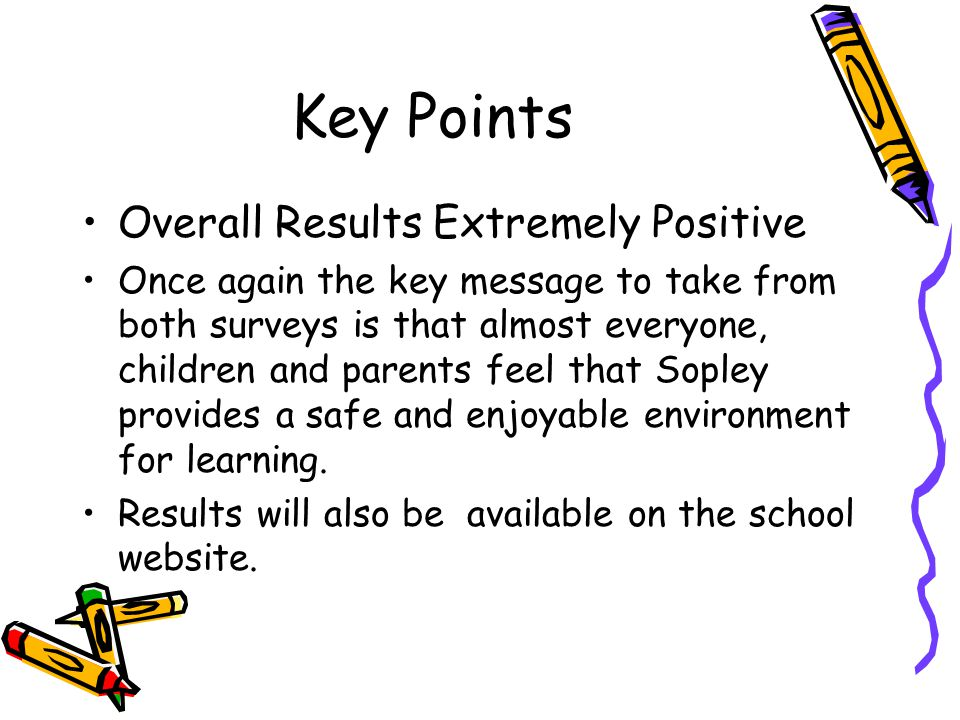 Key Points Overall Results Extremely Positive Once again the key message to take from both surveys is that almost everyone, children and parents feel that Sopley provides a safe and enjoyable environment for learning.