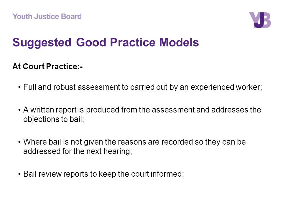 Suggested Good Practice Models At Court Practice:- Full and robust assessment to carried out by an experienced worker; A written report is produced from the assessment and addresses the objections to bail; Where bail is not given the reasons are recorded so they can be addressed for the next hearing; Bail review reports to keep the court informed;