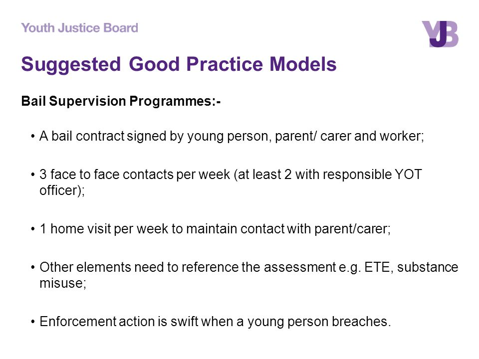 Suggested Good Practice Models Bail Supervision Programmes:- A bail contract signed by young person, parent/ carer and worker; 3 face to face contacts per week (at least 2 with responsible YOT officer); 1 home visit per week to maintain contact with parent/carer; Other elements need to reference the assessment e.g.