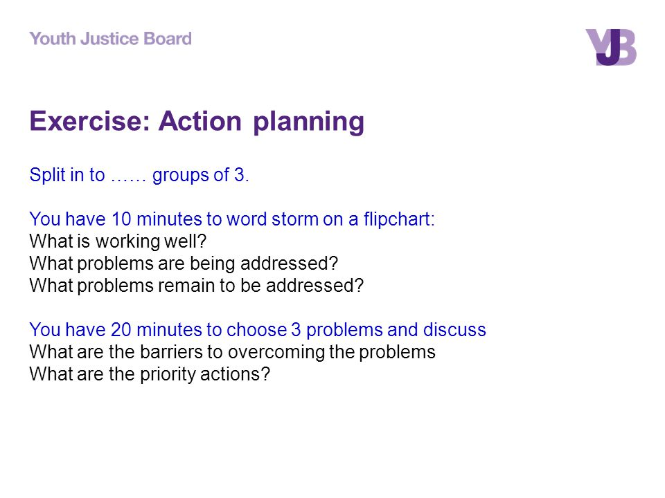 Exercise: Action planning Split in to …… groups of 3.
