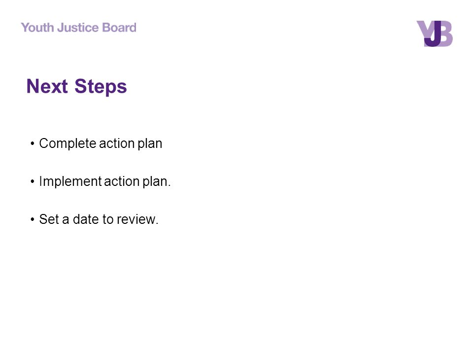 Next Steps Complete action plan Implement action plan. Set a date to review.