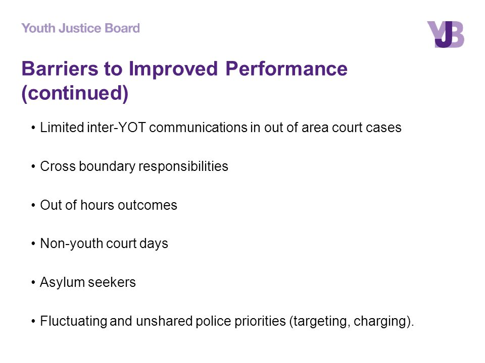 Barriers to Improved Performance (continued) Limited inter-YOT communications in out of area court cases Cross boundary responsibilities Out of hours outcomes Non-youth court days Asylum seekers Fluctuating and unshared police priorities (targeting, charging).