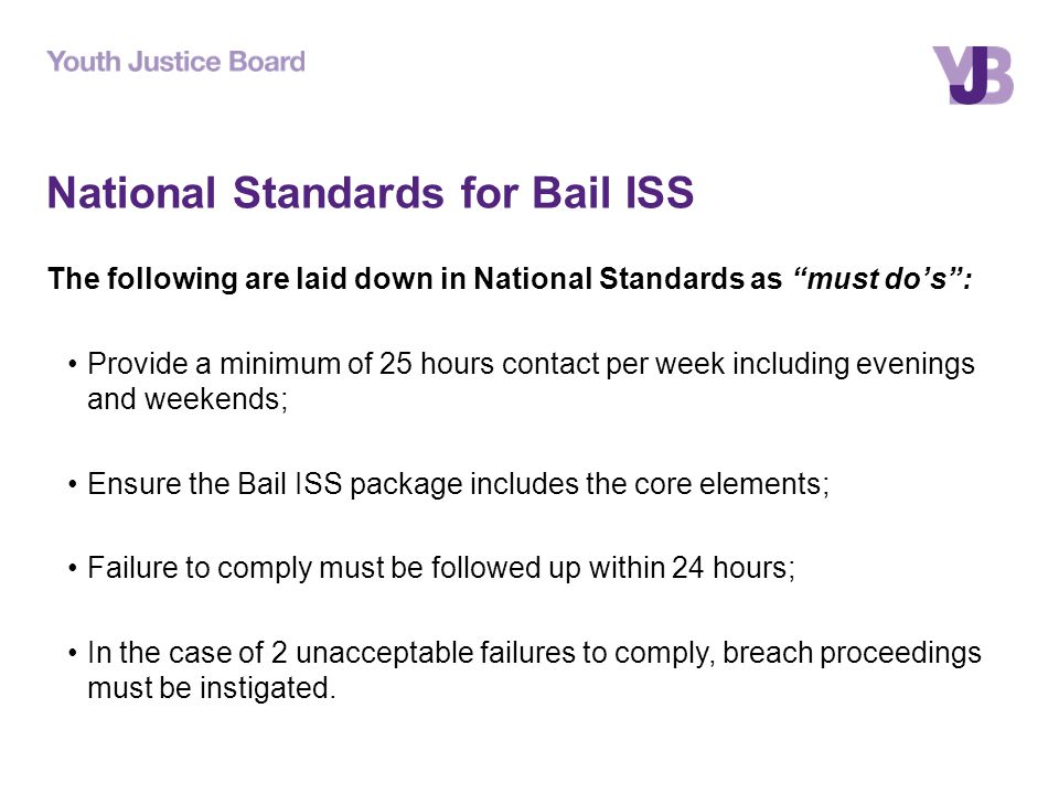 National Standards for Bail ISS The following are laid down in National Standards as must do's : Provide a minimum of 25 hours contact per week including evenings and weekends; Ensure the Bail ISS package includes the core elements; Failure to comply must be followed up within 24 hours; In the case of 2 unacceptable failures to comply, breach proceedings must be instigated.