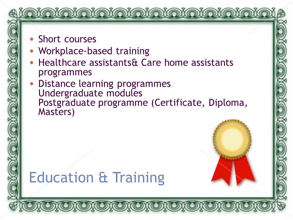 Education & Training Short courses Workplace-based training Healthcare assistants& Care home assistants programmes Distance learning programmes Undergraduate modules Postgraduate programme (Certificate, Diploma, Masters)