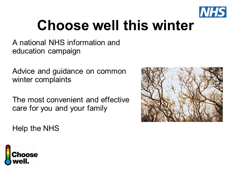 Choose well this winter A national NHS information and education campaign Advice and guidance on common winter complaints The most convenient and effective care for you and your family Help the NHS