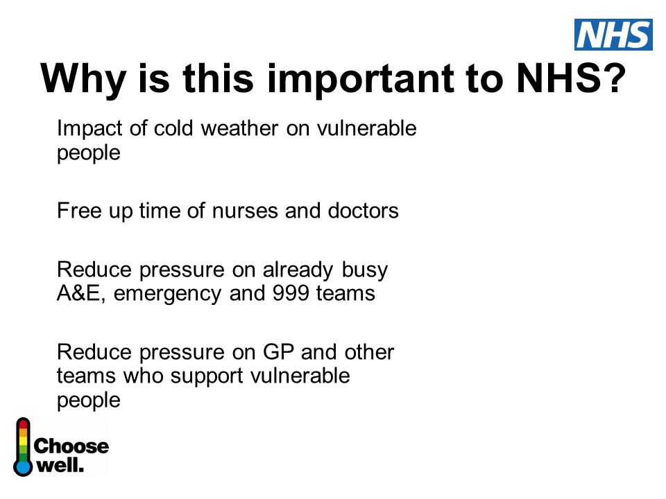 Why is this important to NHS? Impact of cold weather on vulnerable people Free up time of nurses and doctors Reduce pressure on already busy A&E, emer