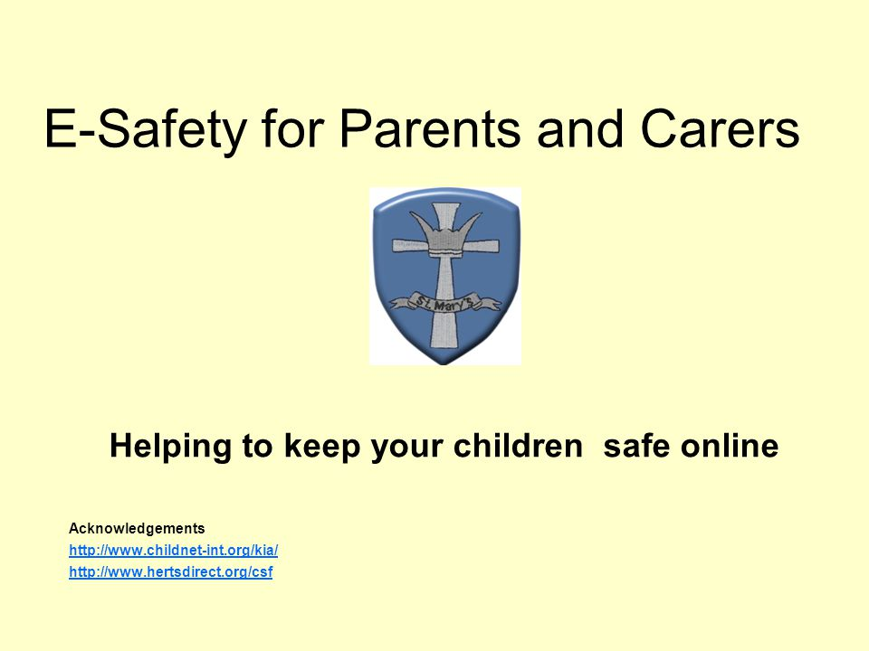 E-Safety for Parents and Carers Helping to keep your children safe online Acknowledgements http://www.childnet-int.org/kia/ http://www.hertsdirect.org/csf