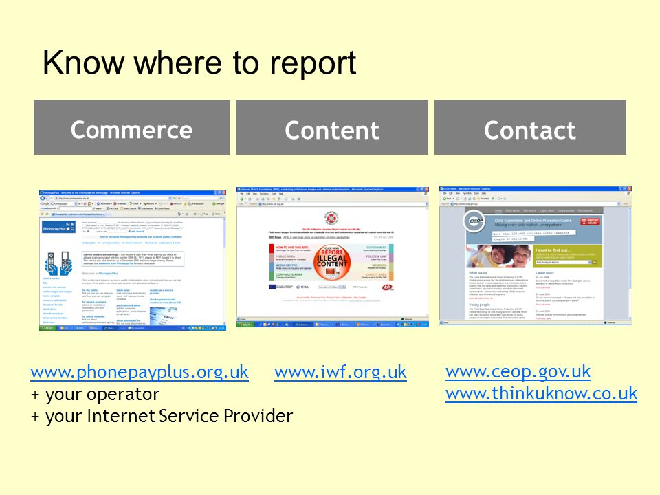Know where to report ContentContact Commerce www.phonepayplus.org.uk + your operator + your Internet Service Provider www.iwf.org.uk www.ceop.gov.uk www.thinkuknow.co.uk