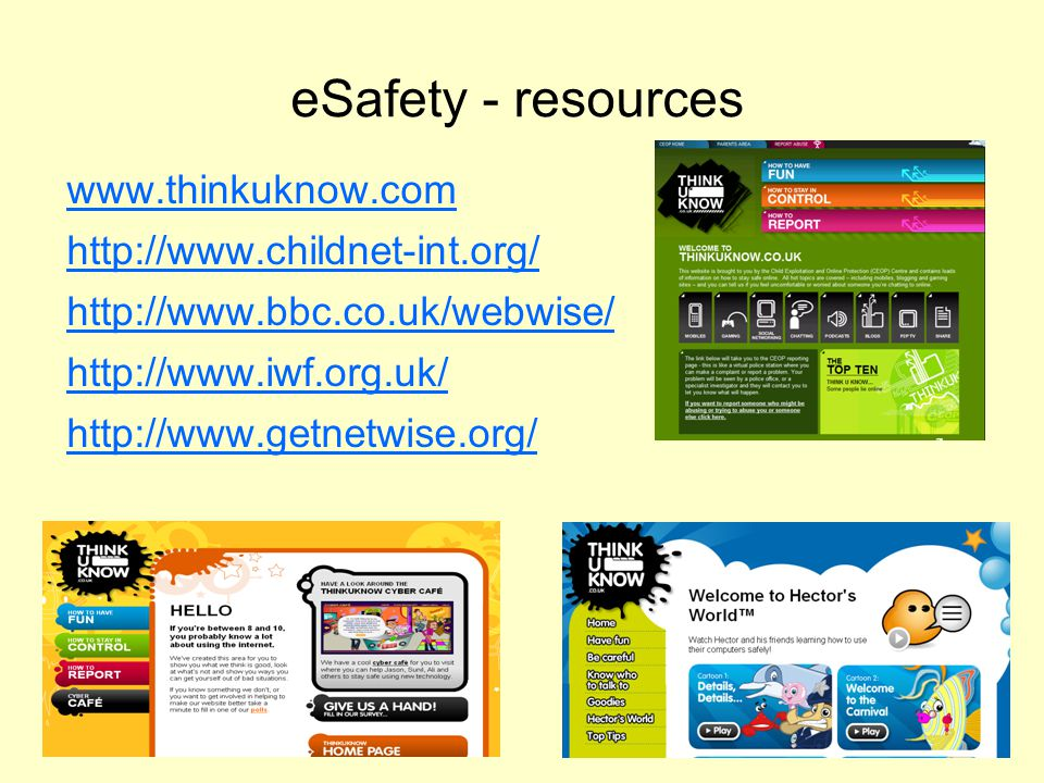 eSafety - resources www.thinkuknow.com http://www.childnet-int.org/ http://www.bbc.co.uk/webwise/ http://www.iwf.org.uk/ http://www.getnetwise.org/