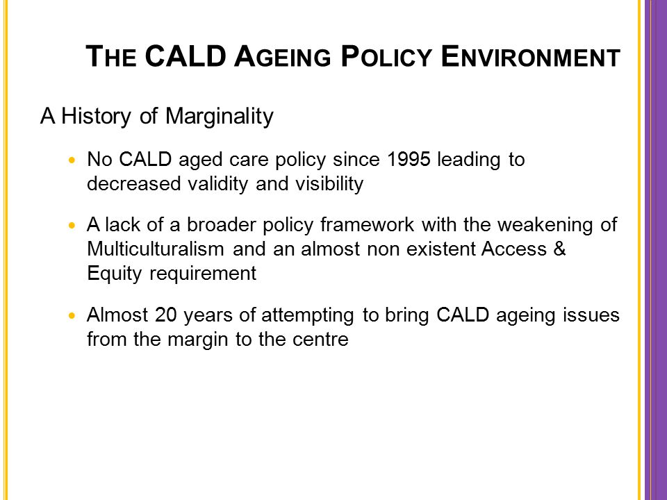 T HE CALD A GEING P OLICY E NVIRONMENT A History of Marginality No CALD aged care policy since 1995 leading to decreased validity and visibility A lac