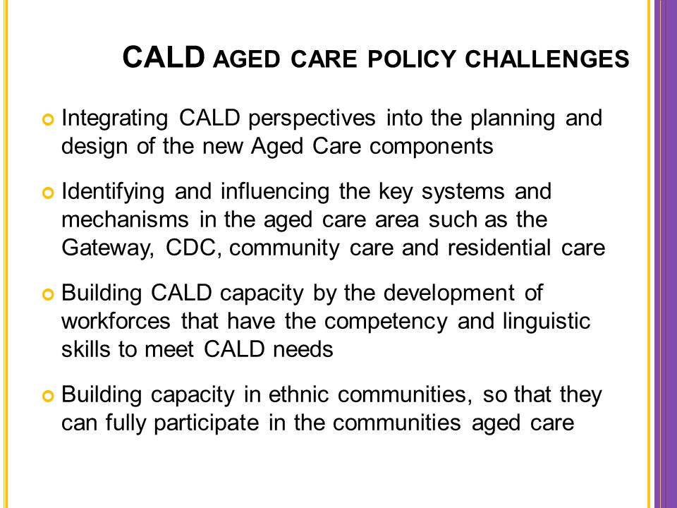 CALD AGED CARE POLICY CHALLENGES Integrating CALD perspectives into the planning and design of the new Aged Care components Identifying and influencin