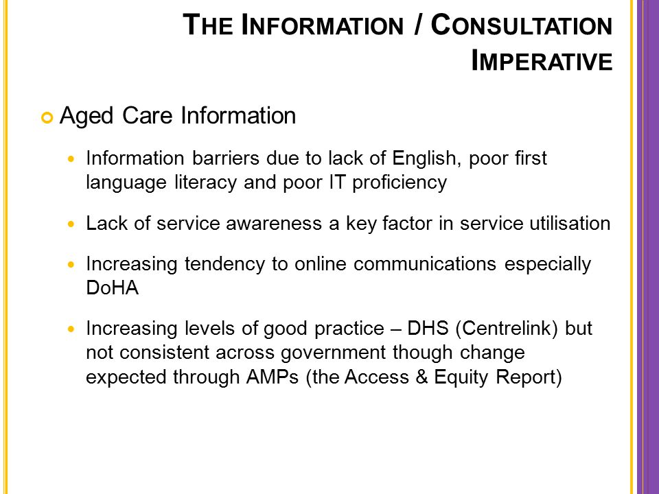 T HE I NFORMATION / C ONSULTATION I MPERATIVE Aged Care Information Information barriers due to lack of English, poor first language literacy and poor