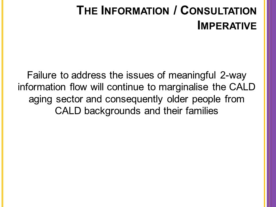 Failure to address the issues of meaningful 2-way information flow will continue to marginalise the CALD aging sector and consequently older people fr