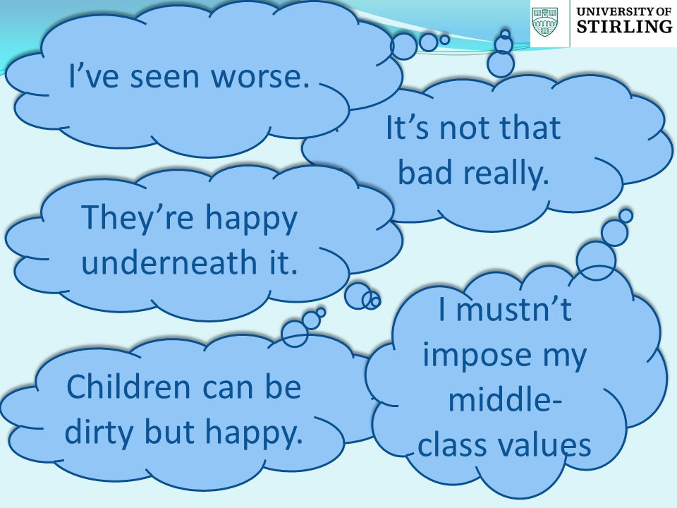 It's not that bad really. They're happy underneath it. I've seen worse. Children can be dirty but happy. I mustn't impose my middle- class values