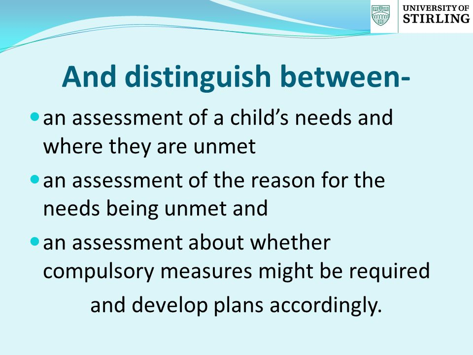 And distinguish between- an assessment of a child's needs and where they are unmet an assessment of the reason for the needs being unmet and an assess