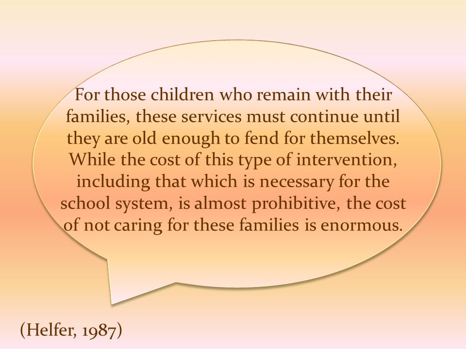 For those children who remain with their families, these services must continue until they are old enough to fend for themselves. While the cost of th