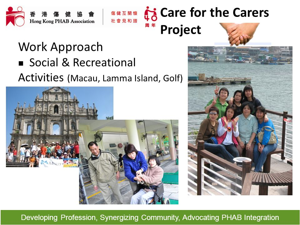 Developing Profession, Synergizing Community, Advocating PHAB Integration Work Approach Social & Recreational Activities (Macau, Lamma Island, Golf) C