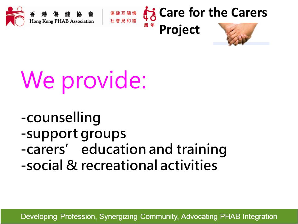 Developing Profession, Synergizing Community, Advocating PHAB Integration We provide: -counselling -support groups -carers' education and training -so
