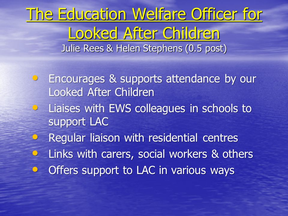The Education Welfare Officer for Looked After Children Julie Rees & Helen Stephens (0.5 post) Encourages & supports attendance by our Looked After Children Encourages & supports attendance by our Looked After Children Liaises with EWS colleagues in schools to support LAC Liaises with EWS colleagues in schools to support LAC Regular liaison with residential centres Regular liaison with residential centres Links with carers, social workers & others Links with carers, social workers & others Offers support to LAC in various ways Offers support to LAC in various ways